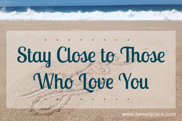 Stay Close To Those Who Love You - The Be Well Place