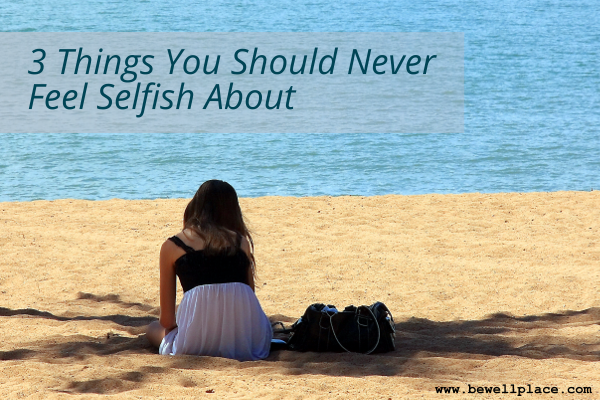 3 Things You Should Never Feel Selfish About