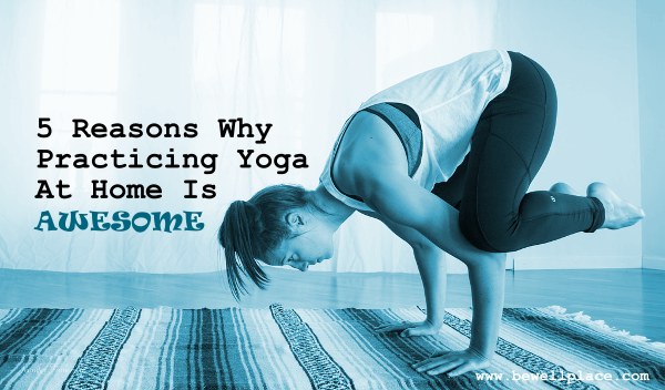 5 Reasons Why Practicing Yoga At Home Is Awesome
