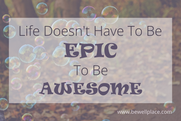 Life Doesn't Have To Be Epic To Be Awesome - The Be Well Place