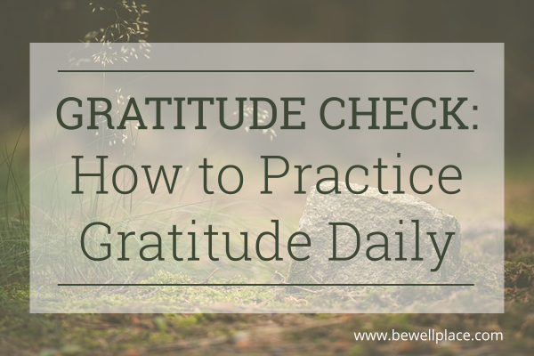 Gratitude Check: How to Practice Gratitude Daily - The Be Well Place