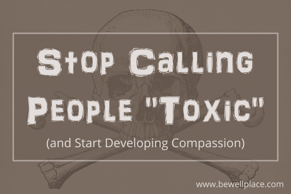 Stop Calling People Toxic - The Be Well Place