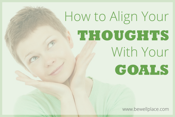 How to Align Your Thoughts With Your Goals - The Be Well Place