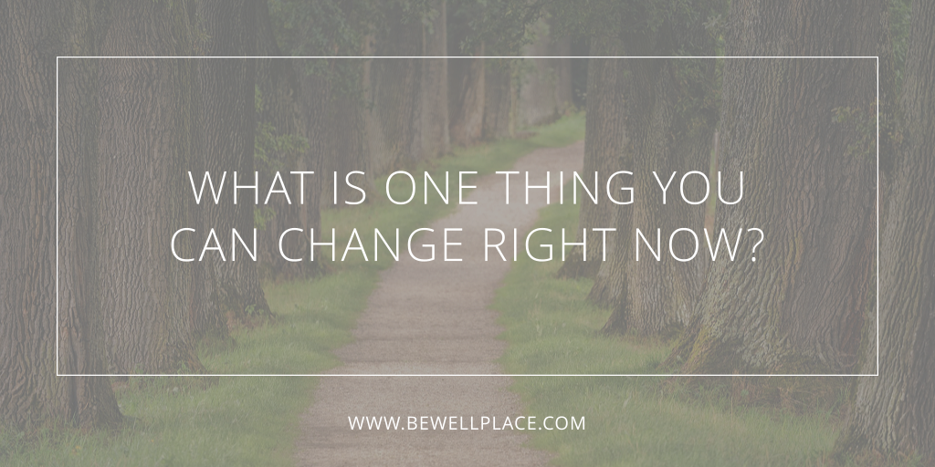 What Is One Thing You Can Change Right Now - Be Well Place