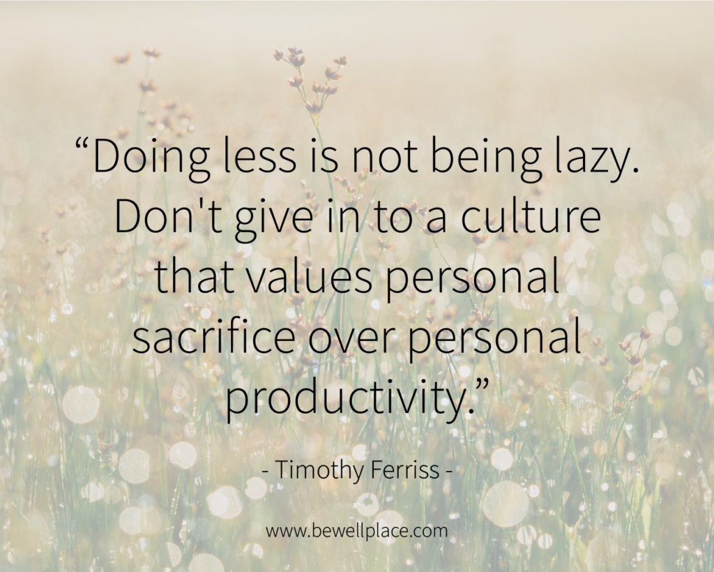 """Doing less is not being lazy. Don't give in to a culture that values personal sacrifice over personal productivity."" - Timothy Ferriss"