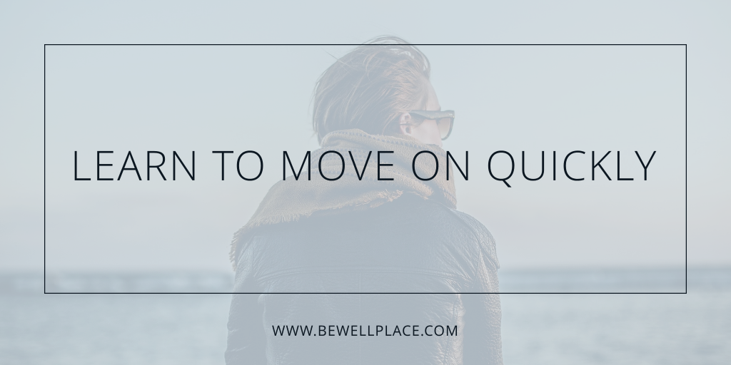 Learn to Move On Quickly - The Be Well Place