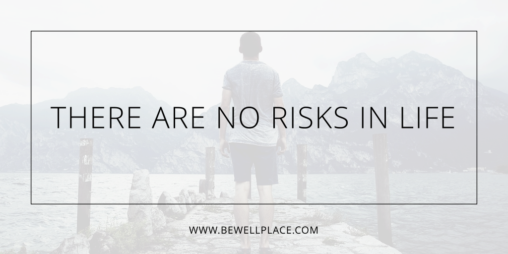 There Are No Risks In Life - The Be Well Place