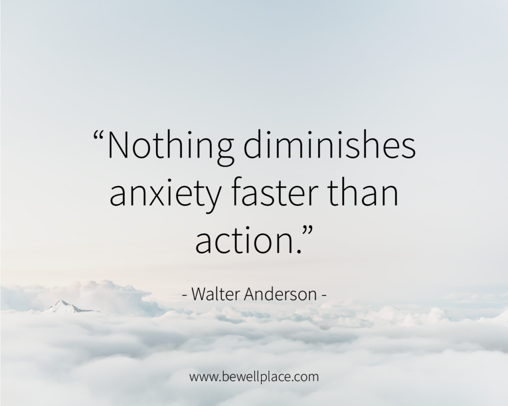 """Nothing diminishes anxiety faster than action."" - Walter Anderson"