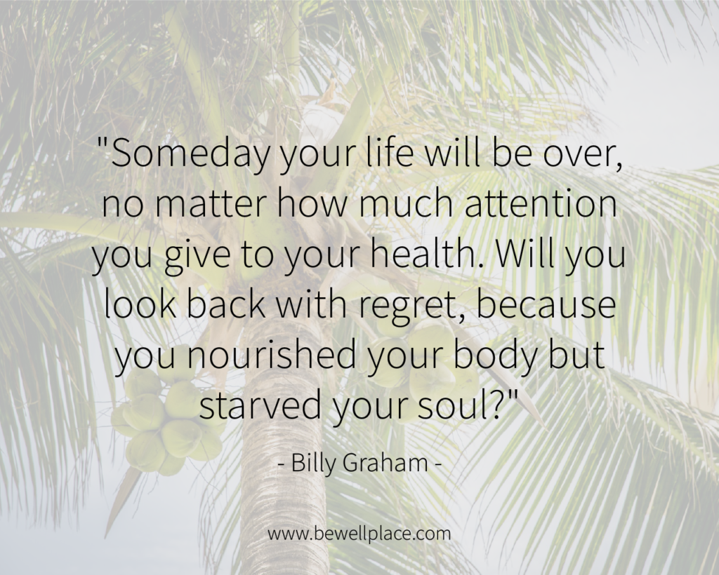 """Someday your life will be over, no matter how much attention you give to your health. Will you look back with regret, because you nourished your body but starved your soul?"" - Billy Graham"