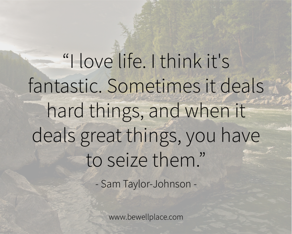 I love life. I think it's fantastic. Sometimes it deals hard things, and when it deals great things, you have to seize them. - Sam Taylor-Johnson
