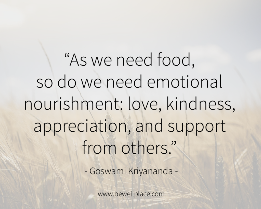 As we need food, so do we need emotional nourishment: love, kindness, appreciation, and support from others. - Goswami Kriyananda