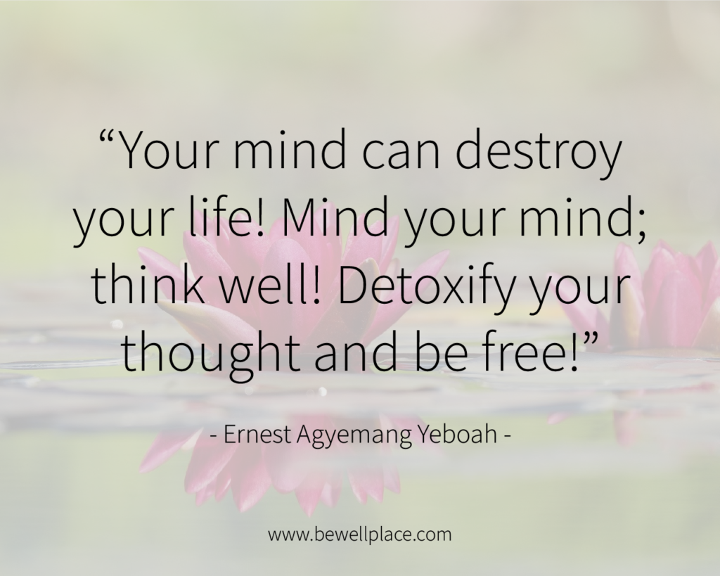 """Your mind can destroy your life! Mind your mind; think well! Detoxify your thought and be free!"" ― Ernest Agyemang Yeboah"