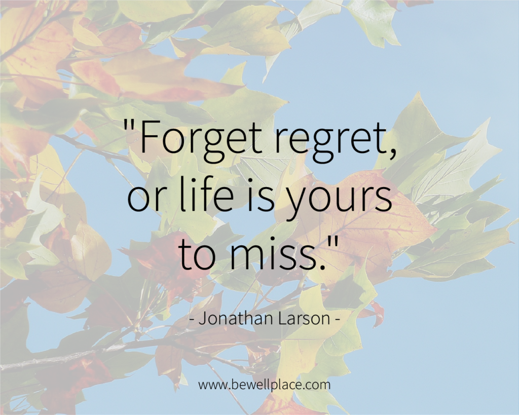 """""""Forget regret, or life is yours to miss."""" - Jonathan Larson"""