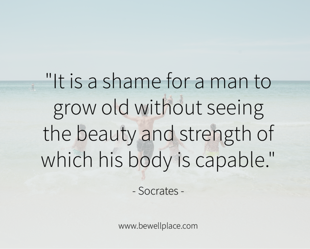"""It is a shame for a man to grow old without seeing the beauty and strength of which his body is capable."" - Socrates"