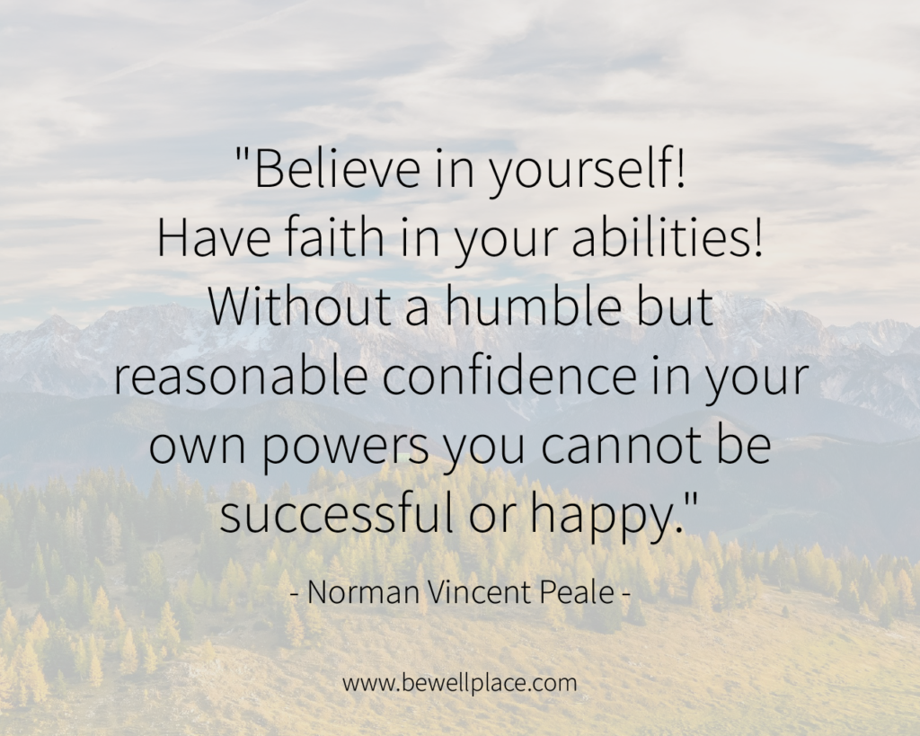 """Believe in yourself! Have faith in your abilities! Without a humble but reasonable confidence in your own powers you cannot be successful or happy."" - Norman Vincent Peale"