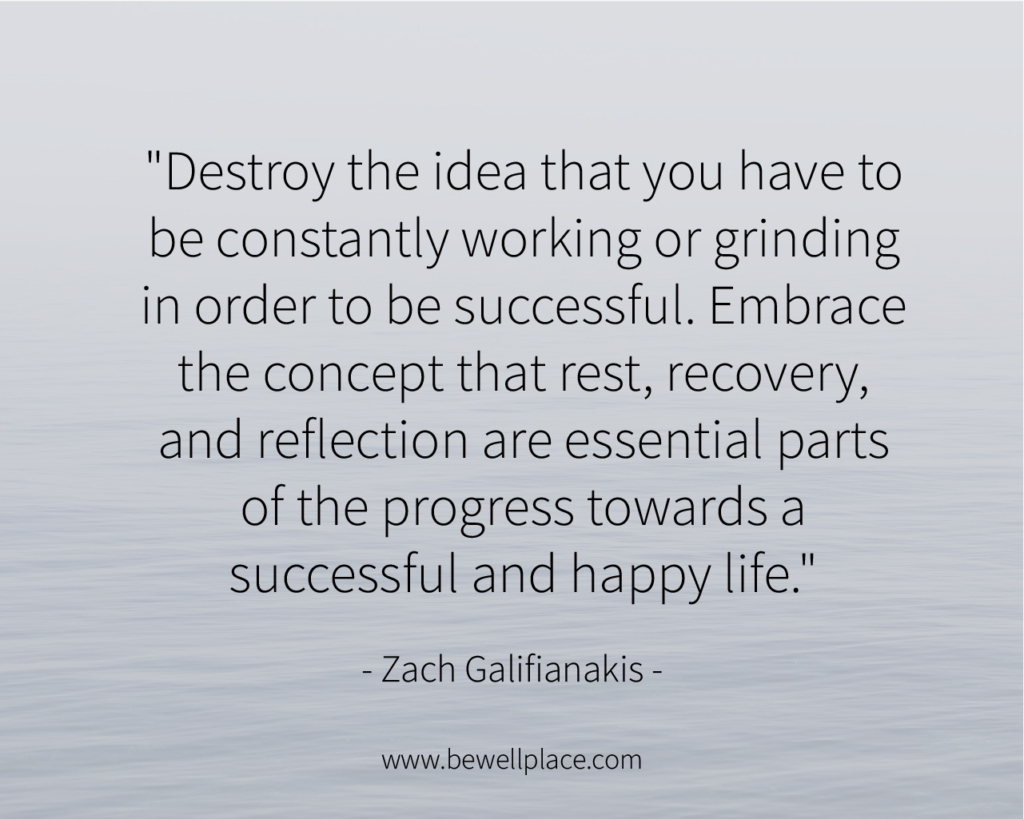 """""""Destroy the idea that you have to be constantly working or grinding in order to be successful. Embrace the concept that rest, recovery, and reflection are essential parts of the progress towards a successful and happy life."""" - Zach Galifianakis"""