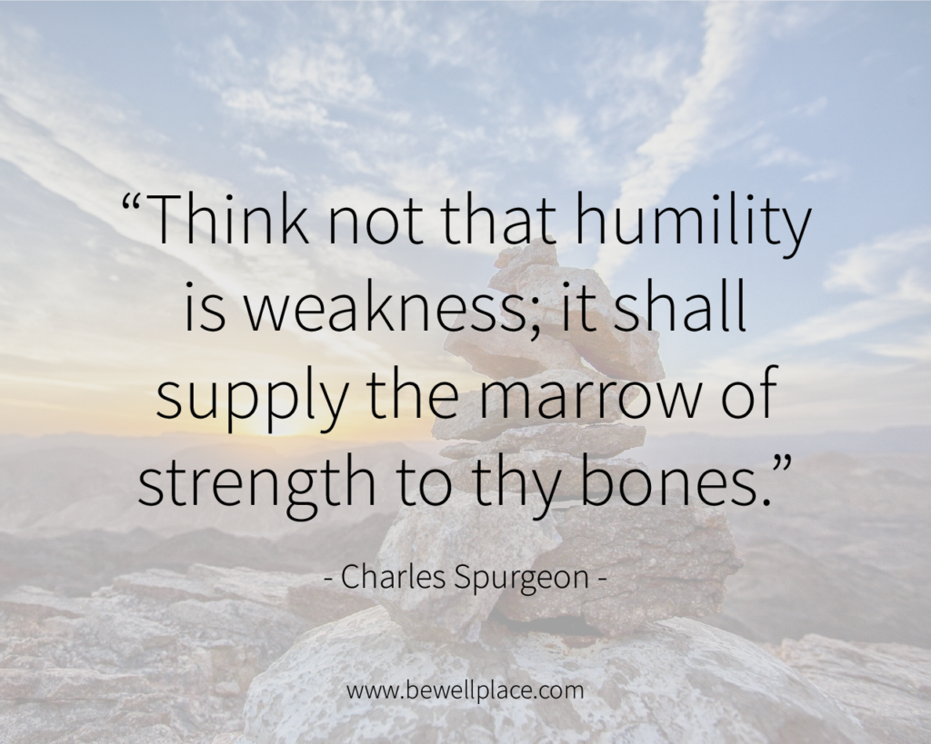 Think not that humility is weakness; it shall supply the marrow of strength to thy bones. - Charles Spurgeon