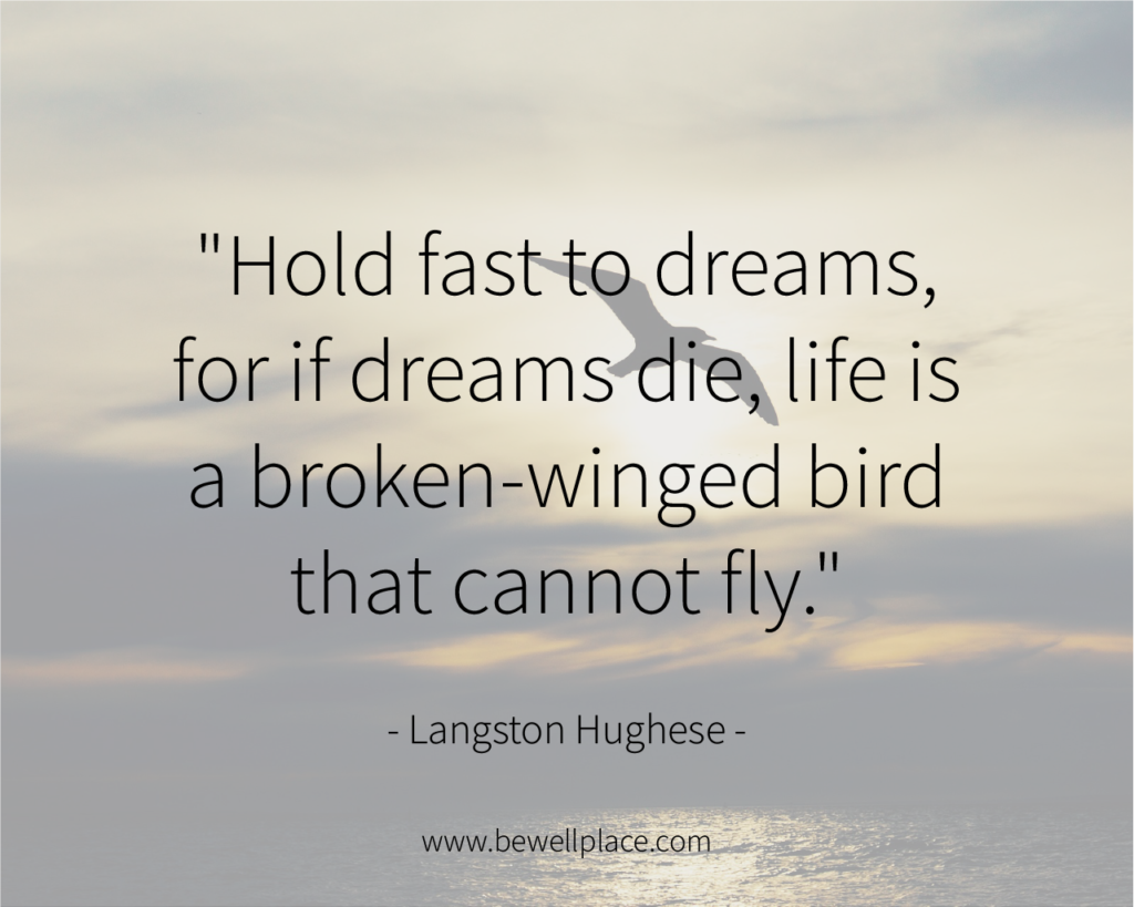 """Hold fast to dreams, for if dreams die, life is a broken-winged bird that cannot fly."" - Langston Hughes"