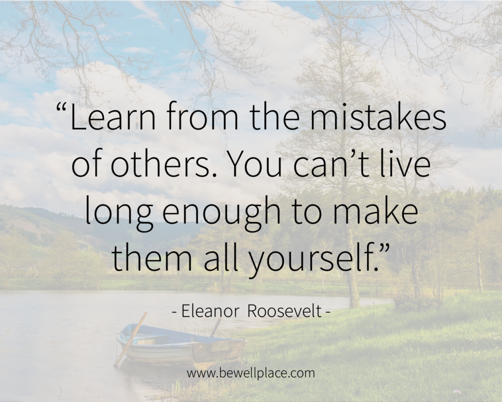 """Learn from the mistakes of others. You can't live long enough to make them all yourself."" - Eleanor Roosevelt"