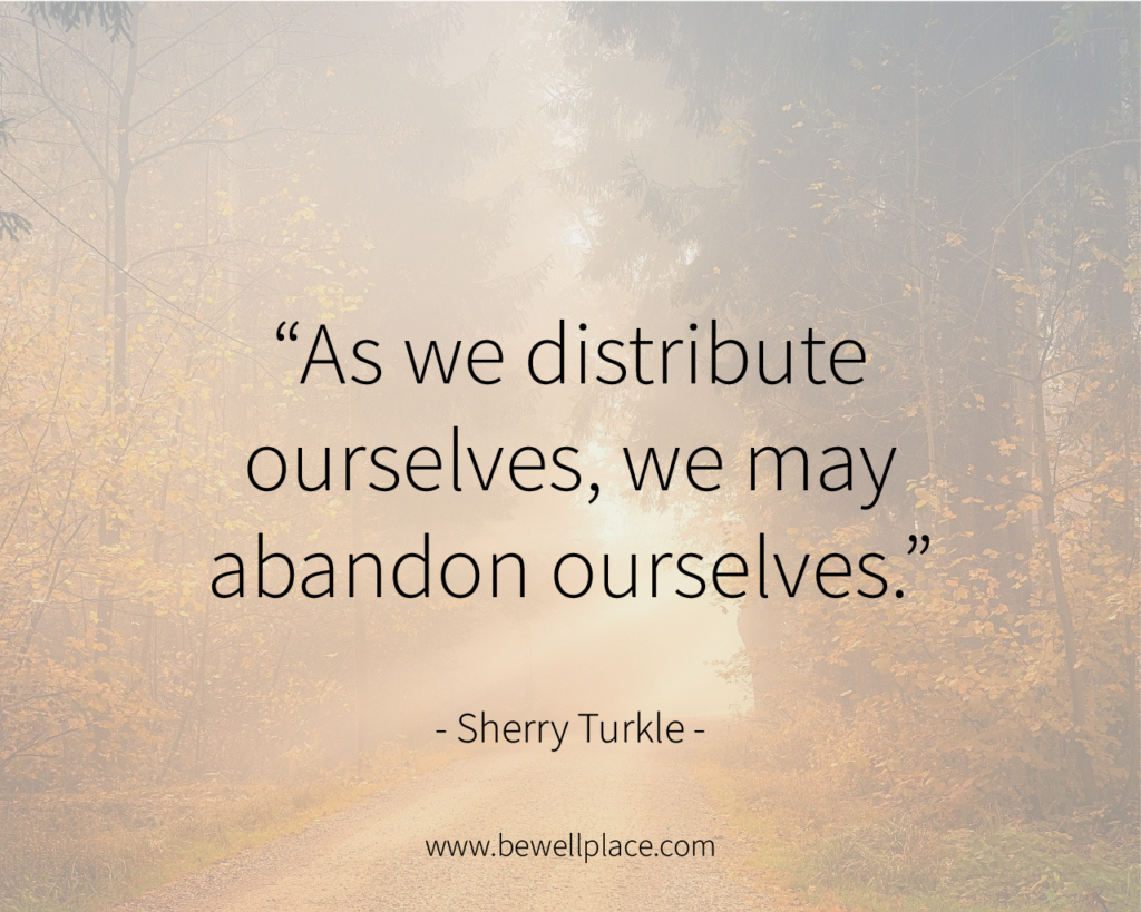 As we distribute ourselves, we may abandon ourselves. - Sherry Turkle