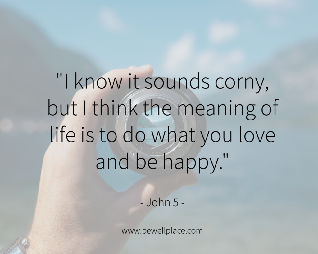"""I know it sounds corny, but I think the meaning of life is to do what you love and be happy."" - John 5"
