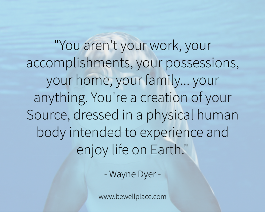 """You aren't your work, your accomplishments, your possessions, your home, your family... your anything. You're a creation of your Source, dressed in a physical human body intended to experience and enjoy life on Earth."" - Wayne Dyer"