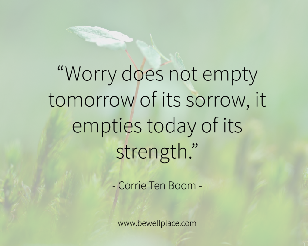 """""""Worry does not empty tomorrow of its sorrow, it empties today of its strength."""" - Corrie Ten Boom"""