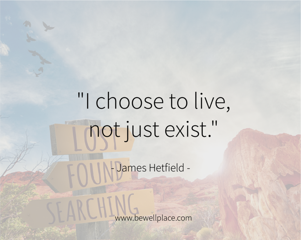 """I choose to live, not just exist."" - James Hetfield"