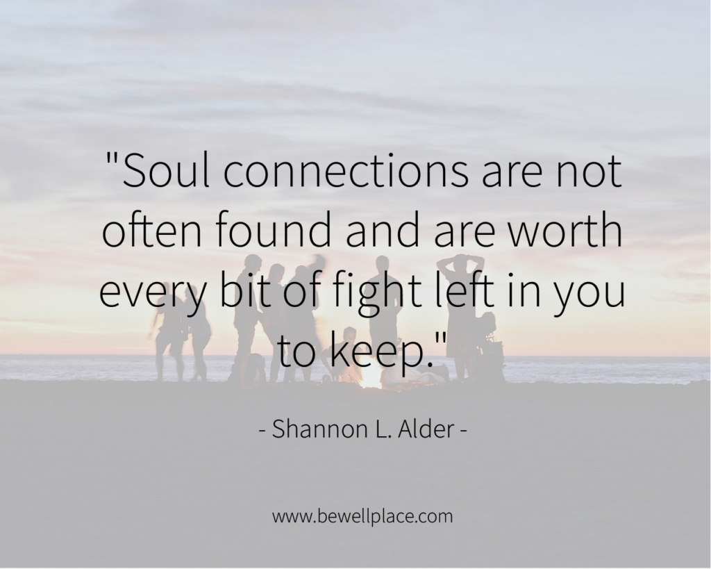 """""""Soul connections are not often found and are worth every bit of fight left in you to keep."""" - Shannon L. Alder"""