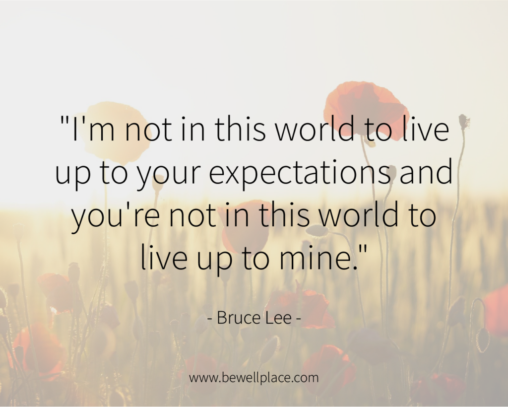 """I'm not in this world to live up to your expectations and you're not in this world to live up to mine."" - Bruce Lee"