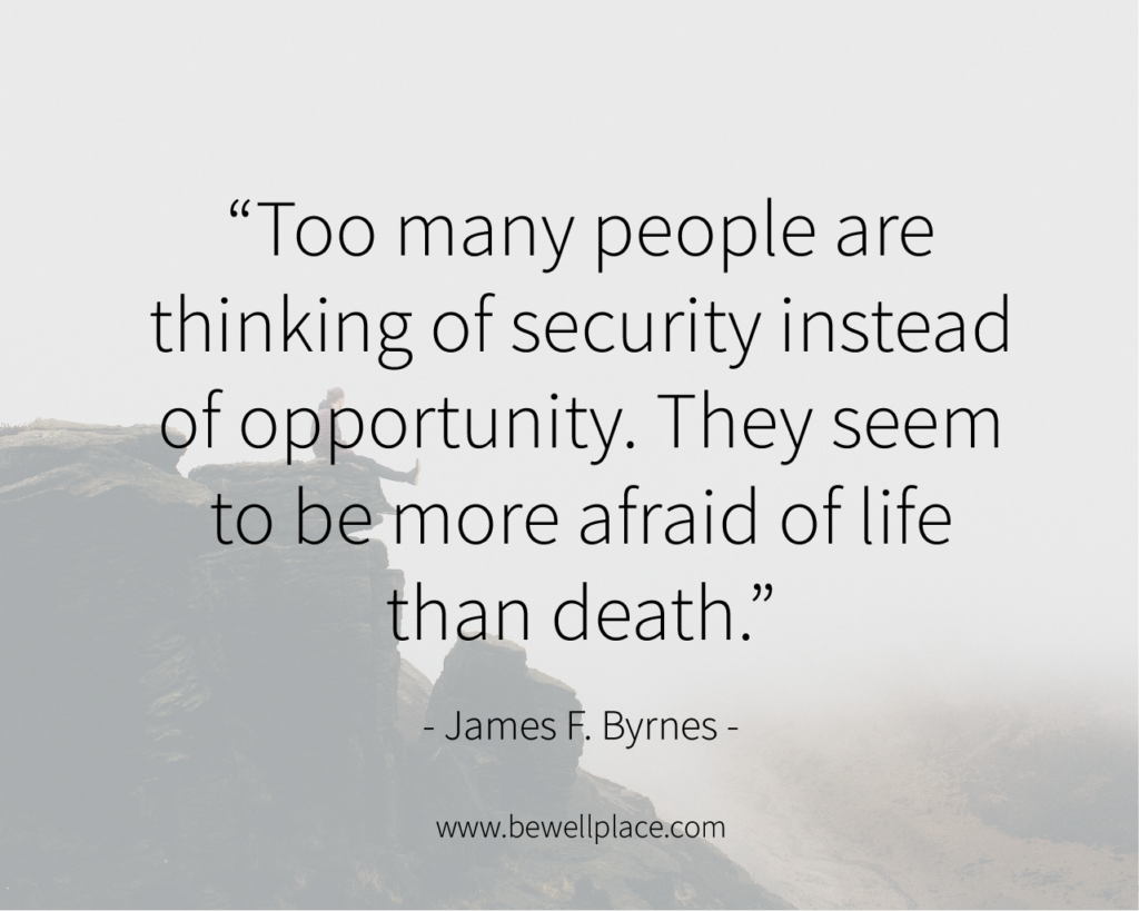 """Too many people are thinking of security instead of opportunity. They seem to be more afraid of life than death."" - James F. Byrnes"