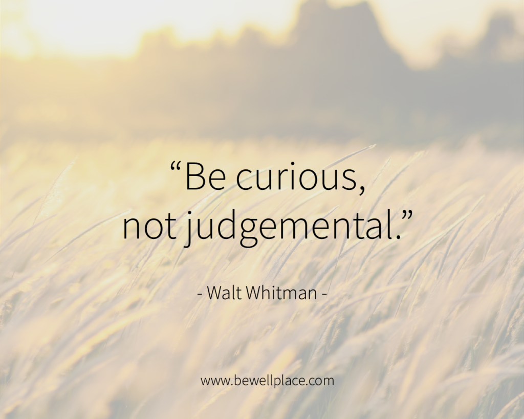 """Be curious, not judgemental."" - Walt Whitman"