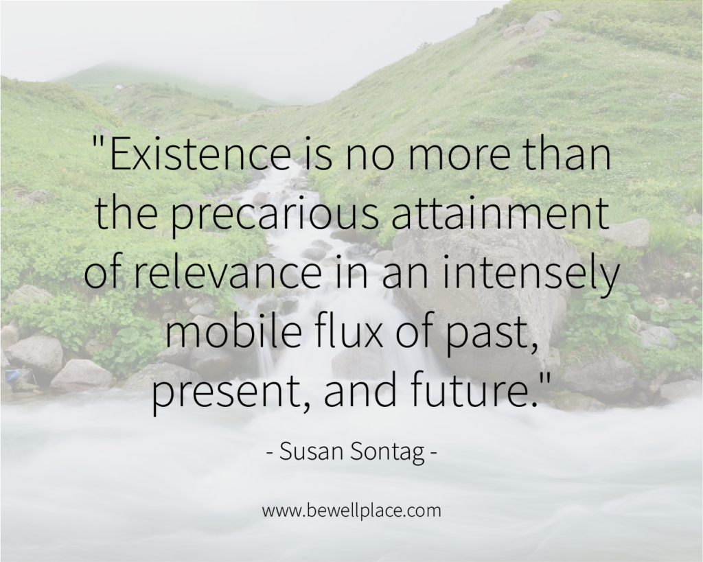 """Existence is no more than the precarious attainment of relevance in an intensely mobile flux of past, present, and future."" - Susan Sontag"