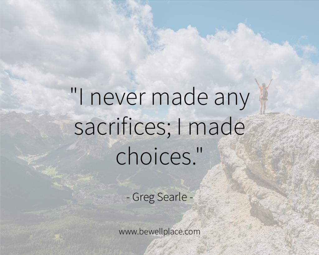 """I never made any sacrifices; I made choices."" - Greg Searle"