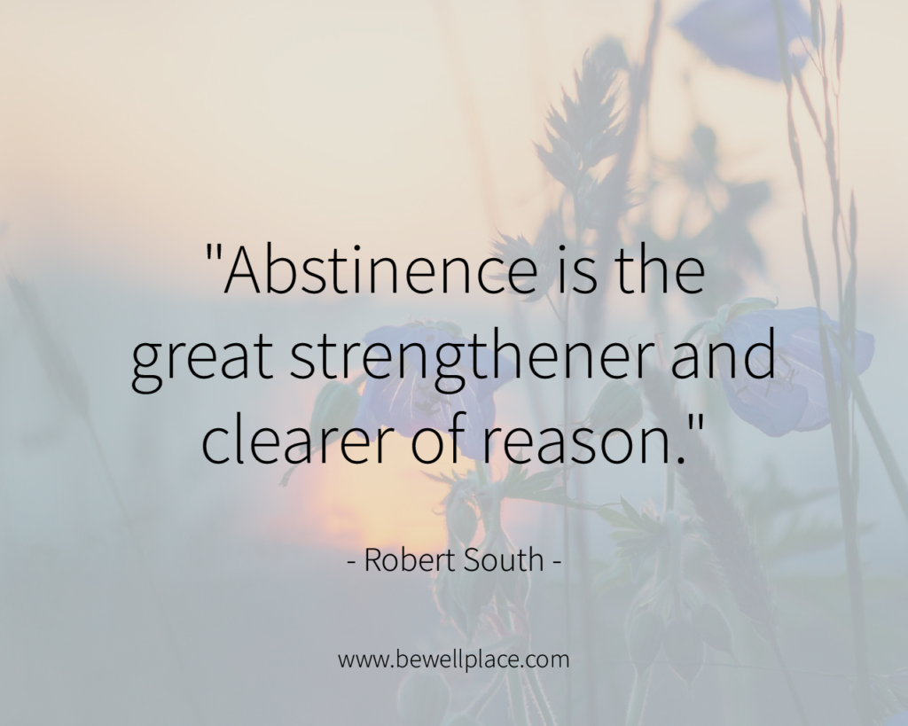 """Abstinence is the great strengthener and clearer of reason."" - Robert South"