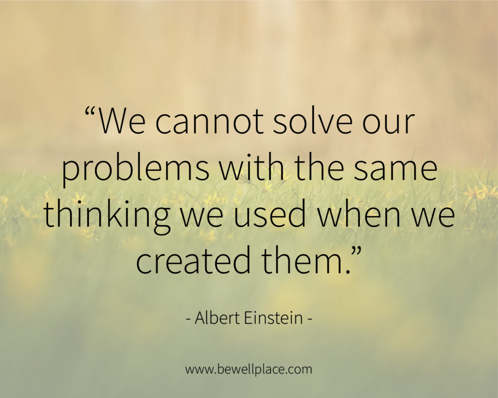 """We cannot solve our problems with the same thinking we used when we created them."" - Albert Einstein"